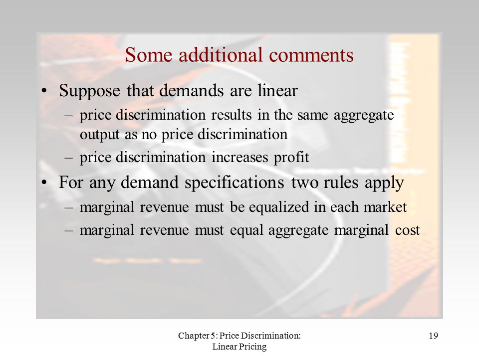 Chapter 5: Price Discrimination: Linear Pricing 19 Some additional comments Suppose that demands are linear –price discrimination results in the same aggregate output as no price discrimination –price discrimination increases profit For any demand specifications two rules apply –marginal revenue must be equalized in each market –marginal revenue must equal aggregate marginal cost