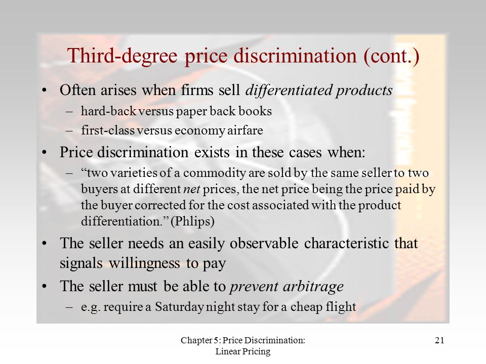 Chapter 5: Price Discrimination: Linear Pricing 21 Third-degree price discrimination (cont.) Often arises when firms sell differentiated products –hard-back versus paper back books –first-class versus economy airfare Price discrimination exists in these cases when: – two varieties of a commodity are sold by the same seller to two buyers at different net prices, the net price being the price paid by the buyer corrected for the cost associated with the product differentiation. (Phlips) The seller needs an easily observable characteristic that signals willingness to pay The seller must be able to prevent arbitrage –e.g.