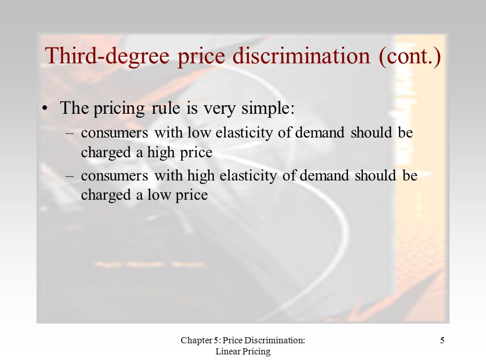Chapter 5: Price Discrimination: Linear Pricing 5 Third-degree price discrimination (cont.) The pricing rule is very simple: –consumers with low elasticity of demand should be charged a high price –consumers with high elasticity of demand should be charged a low price