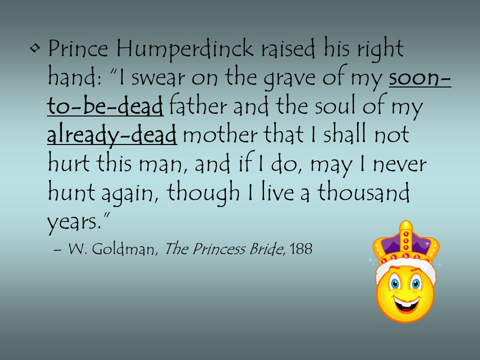 Prince Humperdinck raised his right hand: I swear on the grave of my soon- to-be-dead father and the soul of my already-dead mother that I shall not hurt this man, and if I do, may I never hunt again, though I live a thousand years. –W.