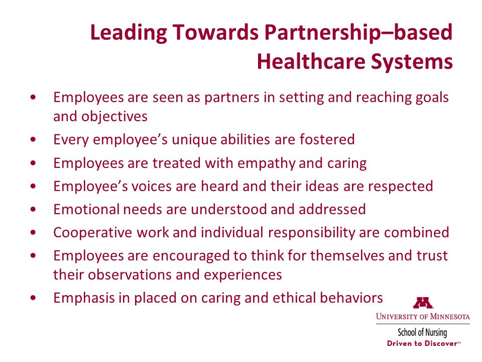 Leading Towards Partnership–based Healthcare Systems Employees are seen as partners in setting and reaching goals and objectives Every employee's unique abilities are fostered Employees are treated with empathy and caring Employee's voices are heard and their ideas are respected Emotional needs are understood and addressed Cooperative work and individual responsibility are combined Employees are encouraged to think for themselves and trust their observations and experiences Emphasis in placed on caring and ethical behaviors