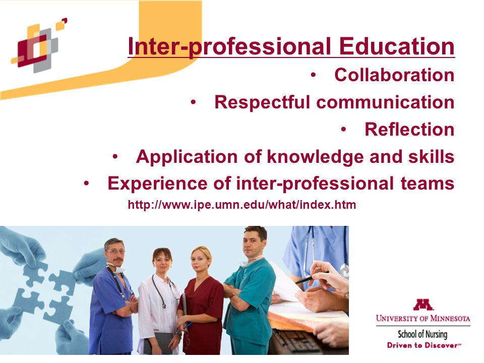Inter-professional Education Collaboration Respectful communication Reflection Application of knowledge and skills Experience of inter-professional teams http://www.ipe.umn.edu/what/index.htm