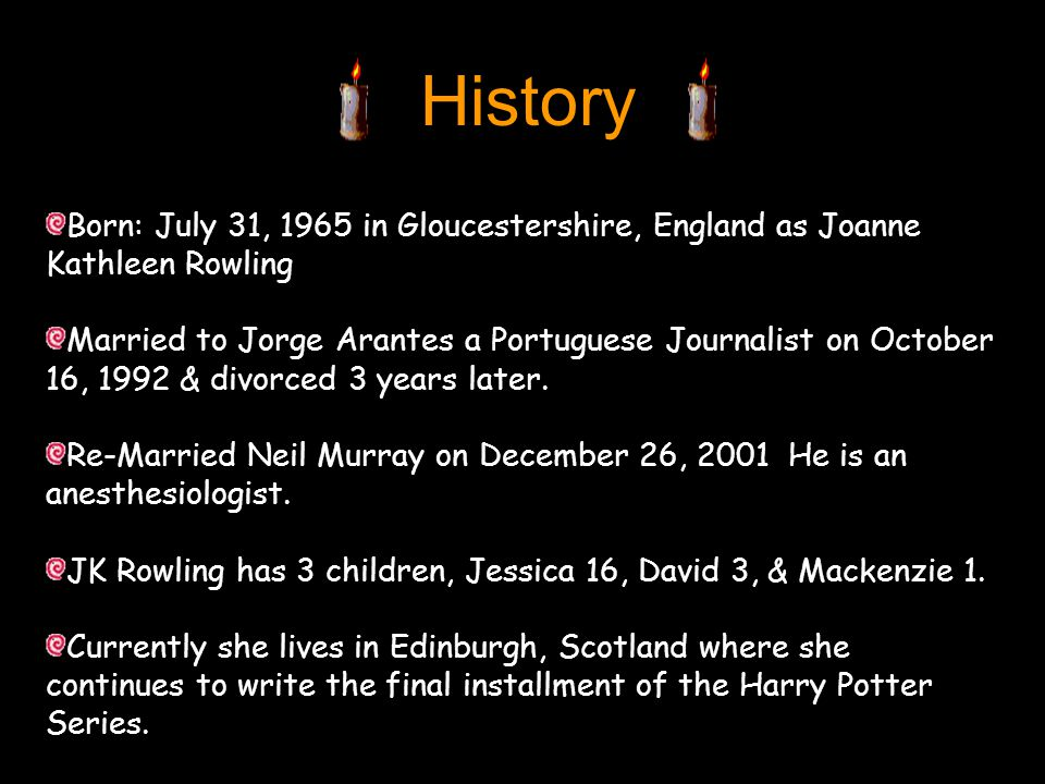History Born: July 31, 1965 in Gloucestershire, England as Joanne Kathleen Rowling Married to Jorge Arantes a Portuguese Journalist on October 16, 1992 & divorced 3 years later.