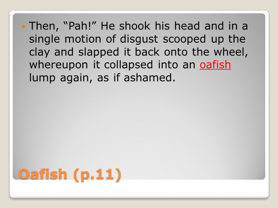 Oafish (p.11) Then, Pah! He shook his head and in a single motion of disgust scooped up the clay and slapped it back onto the wheel, whereupon it collapsed into an oafish lump again, as if ashamed.