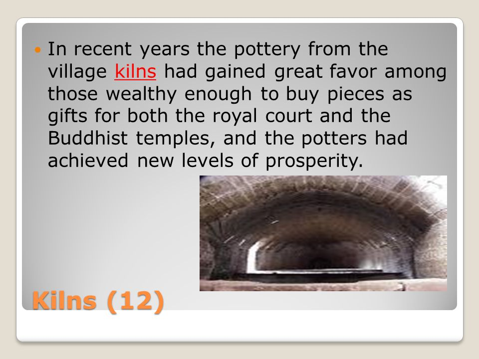 Kilns (12) In recent years the pottery from the village kilns had gained great favor among those wealthy enough to buy pieces as gifts for both the royal court and the Buddhist temples, and the potters had achieved new levels of prosperity.