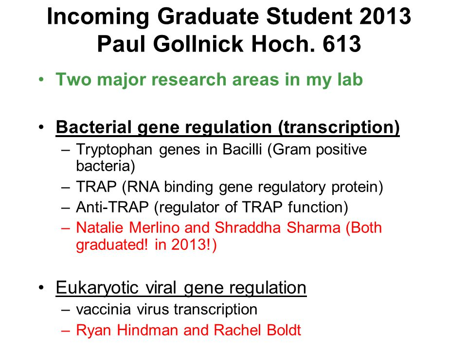 Incoming Graduate Student 2013 Paul Gollnick Hoch. 613 Two major research areas in my lab Bacterial gene regulation (transcription) –Tryptophan genes