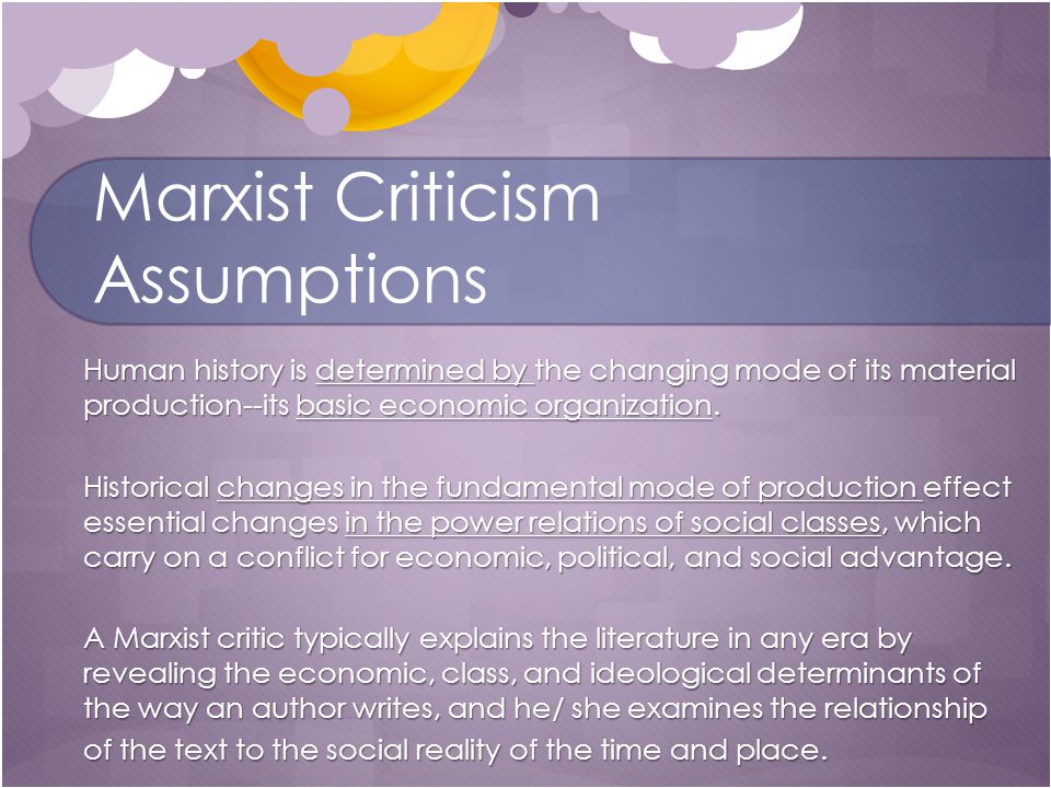 Marxist Criticism Assumptions Human history is determined by the changing mode of its material production--its basic economic organization.