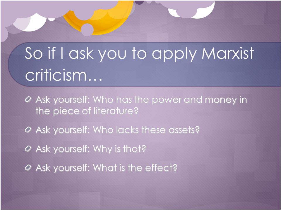 So if I ask you to apply Marxist criticism… Ask yourself: Who has the power and money in the piece of literature.