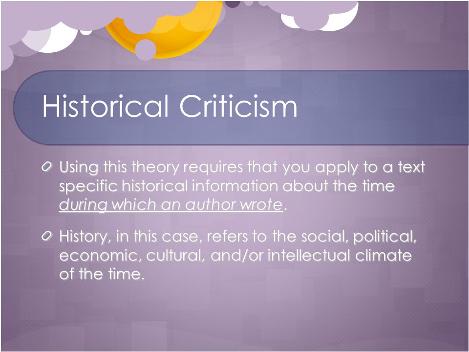 Historical Criticism Using this theory requires that you apply to a text specific historical information about the time during which an author wrote.