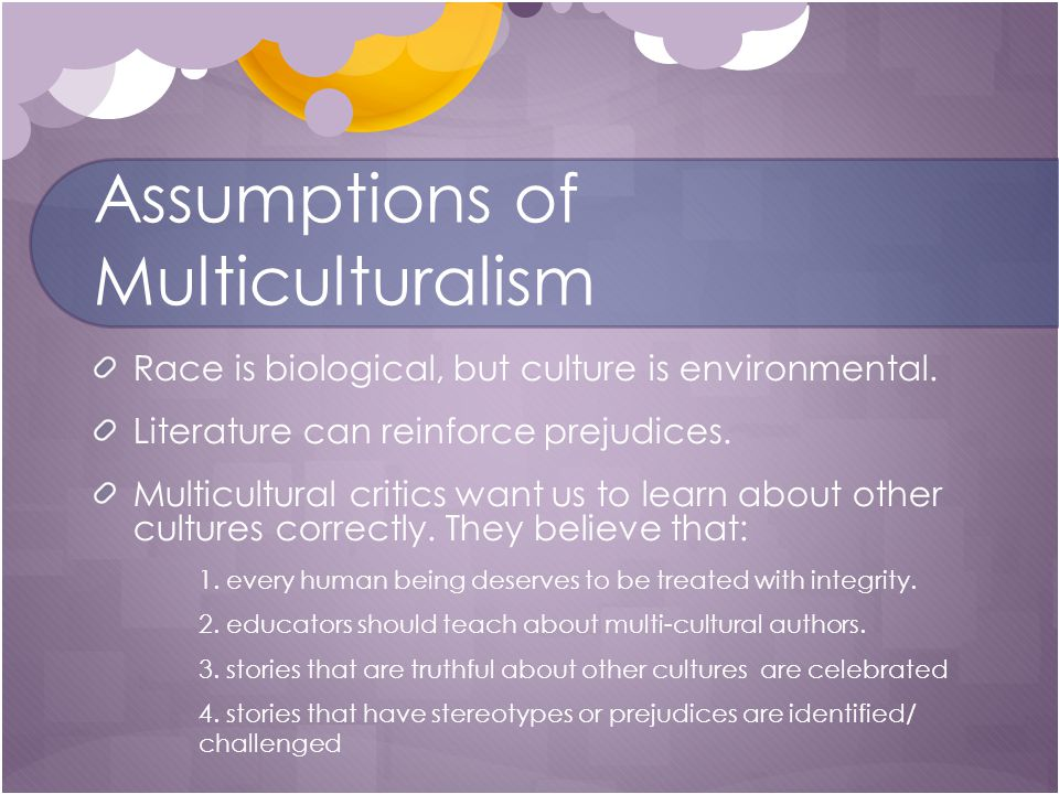 Assumptions of Multiculturalism Race is biological, but culture is environmental.