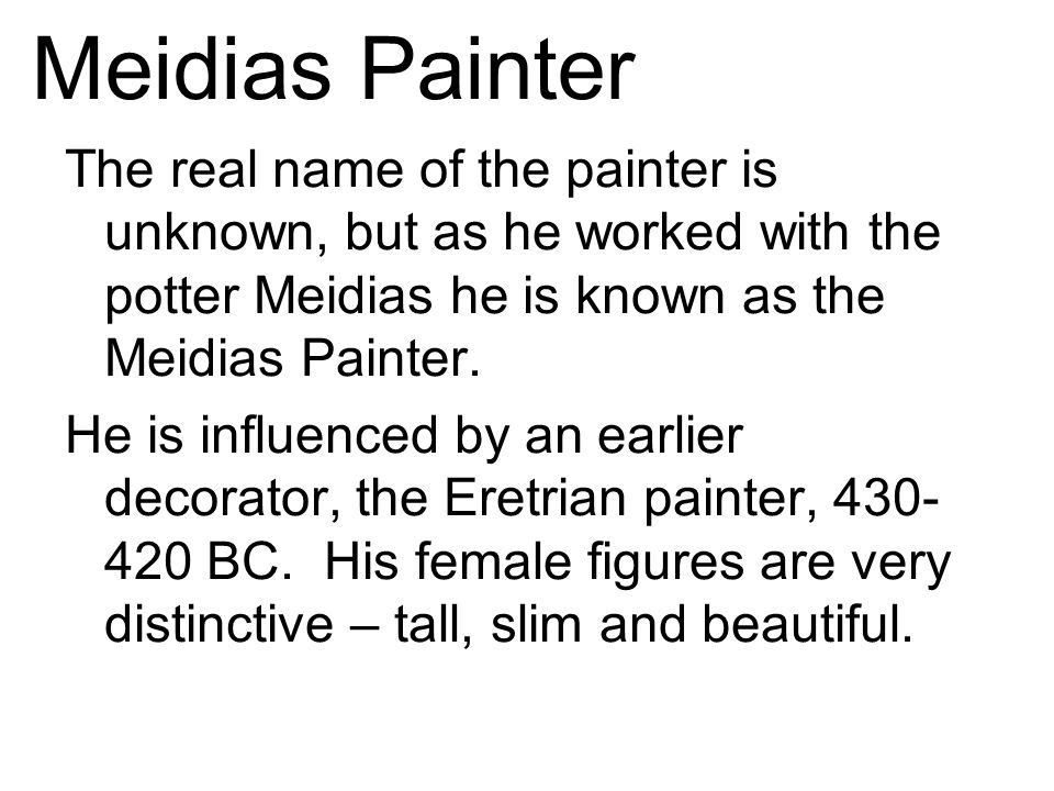 Meidias Painter The real name of the painter is unknown, but as he worked with the potter Meidias he is known as the Meidias Painter.