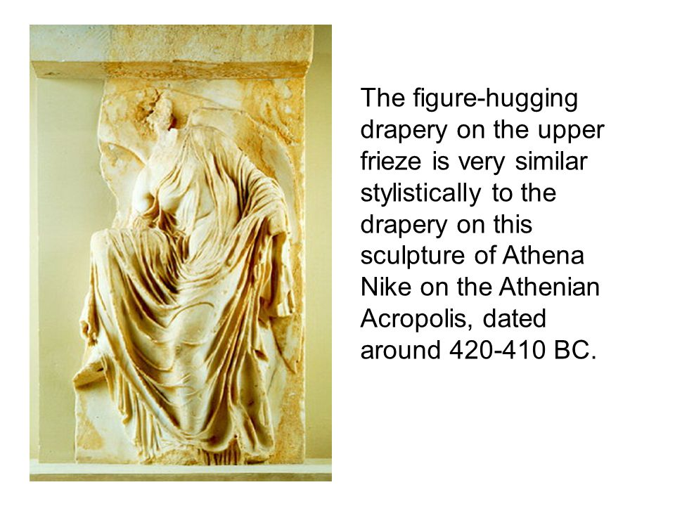 The figure-hugging drapery on the upper frieze is very similar stylistically to the drapery on this sculpture of Athena Nike on the Athenian Acropolis, dated around 420-410 BC.