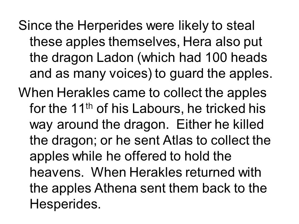 Since the Herperides were likely to steal these apples themselves, Hera also put the dragon Ladon (which had 100 heads and as many voices) to guard the apples.