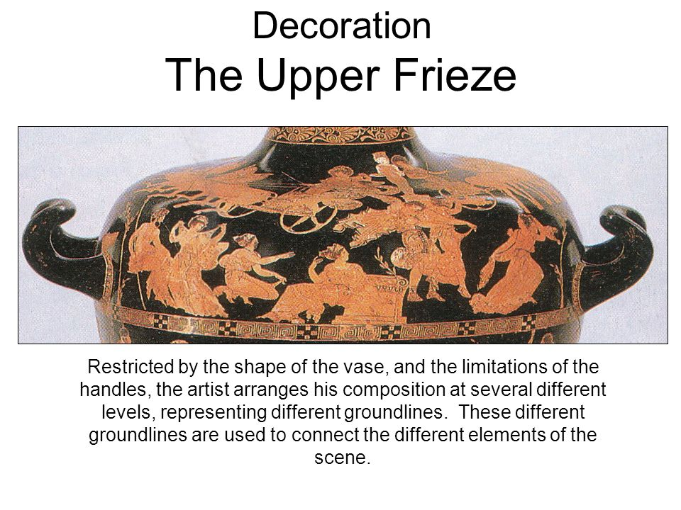 Decoration The Upper Frieze Restricted by the shape of the vase, and the limitations of the handles, the artist arranges his composition at several different levels, representing different groundlines.