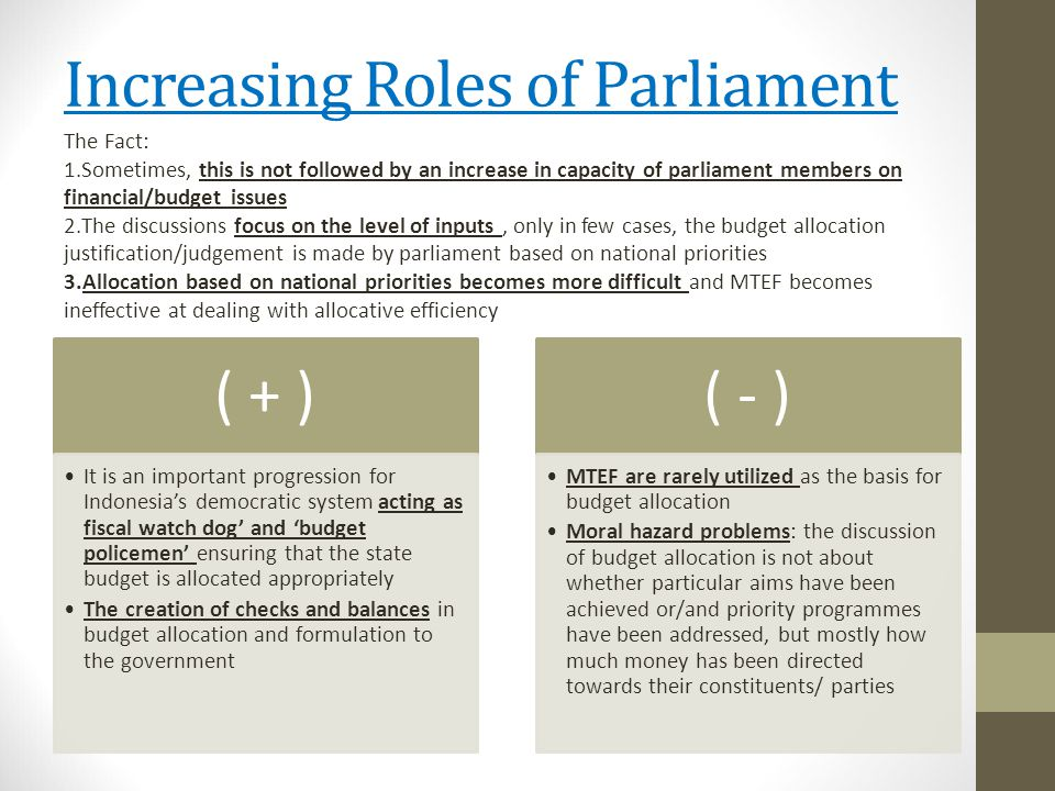 Increasing Roles of Parliament ( + ) It is an important progression for Indonesia's democratic system acting as fiscal watch dog' and 'budget policemen' ensuring that the state budget is allocated appropriately The creation of checks and balances in budget allocation and formulation to the government ( - ) MTEF are rarely utilized as the basis for budget allocation Moral hazard problems: the discussion of budget allocation is not about whether particular aims have been achieved or/and priority programmes have been addressed, but mostly how much money has been directed towards their constituents/ parties The Fact: 1.Sometimes, this is not followed by an increase in capacity of parliament members on financial/budget issues 2.The discussions focus on the level of inputs, only in few cases, the budget allocation justification/judgement is made by parliament based on national priorities 3.Allocation based on national priorities becomes more difficult and MTEF becomes ineffective at dealing with allocative efficiency