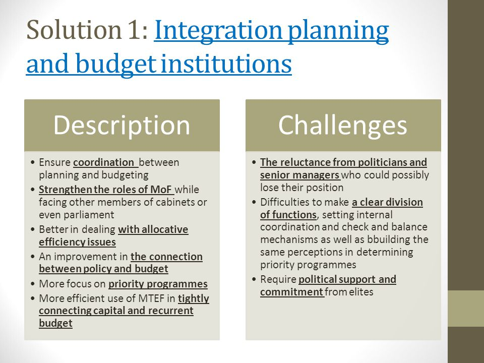 Solution 1: Integration planning and budget institutions Description Ensure coordination between planning and budgeting Strengthen the roles of MoF while facing other members of cabinets or even parliament Better in dealing with allocative efficiency issues An improvement in the connection between policy and budget More focus on priority programmes More efficient use of MTEF in tightly connecting capital and recurrent budget Challenges The reluctance from politicians and senior managers who could possibly lose their position Difficulties to make a clear division of functions, setting internal coordination and check and balance mechanisms as well as bbuilding the same perceptions in determining priority programmes Require political support and commitment from elites