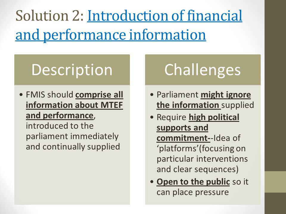 Solution 2: Introduction of financial and performance information Description FMIS should comprise all information about MTEF and performance, introduced to the parliament immediately and continually supplied Challenges Parliament might ignore the information supplied Require high political supports and commitment--Idea of 'platforms'(focusing on particular interventions and clear sequences) Open to the public so it can place pressure