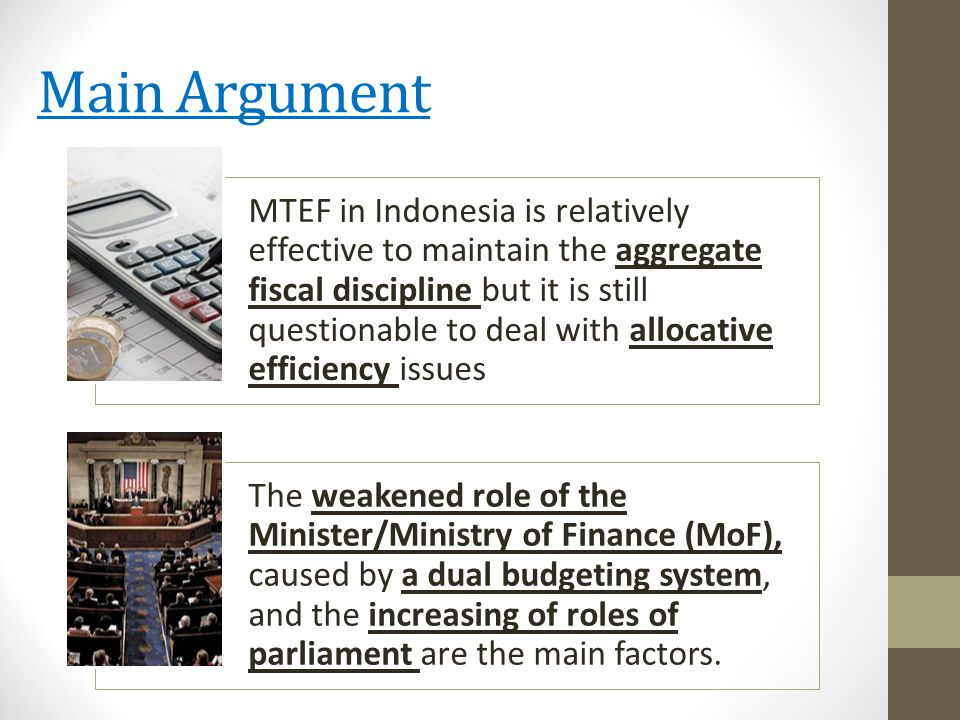 Main Argument MTEF in Indonesia is relatively effective to maintain the aggregate fiscal discipline but it is still questionable to deal with allocative efficiency issues The weakened role of the Minister/Ministry of Finance (MoF), caused by a dual budgeting system, and the increasing of roles of parliament are the main factors.