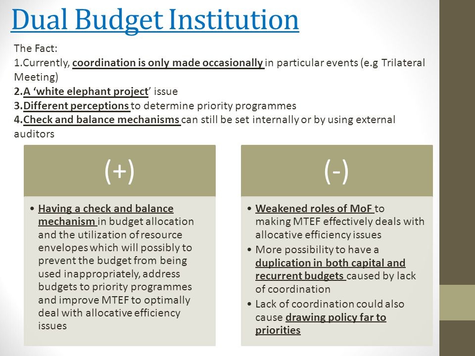 Dual Budget Institution (+) Having a check and balance mechanism in budget allocation and the utilization of resource envelopes which will possibly to prevent the budget from being used inappropriately, address budgets to priority programmes and improve MTEF to optimally deal with allocative efficiency issues (-) Weakened roles of MoF to making MTEF effectively deals with allocative efficiency issues More possibility to have a duplication in both capital and recurrent budgets caused by lack of coordination Lack of coordination could also cause drawing policy far to priorities The Fact: 1.Currently, coordination is only made occasionally in particular events (e.g Trilateral Meeting) 2.A 'white elephant project' issue 3.Different perceptions to determine priority programmes 4.Check and balance mechanisms can still be set internally or by using external auditors