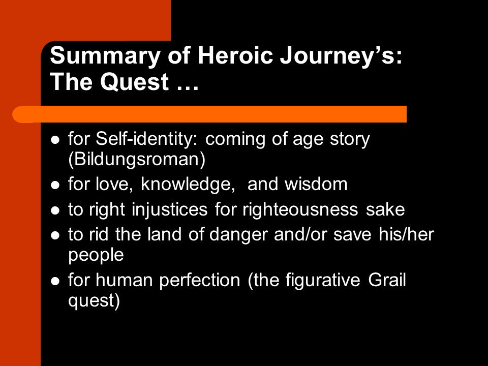 Summary of Heroic Journey's: The Quest … for Self-identity: coming of age story (Bildungsroman) for love, knowledge, and wisdom to right injustices for righteousness sake to rid the land of danger and/or save his/her people for human perfection (the figurative Grail quest)