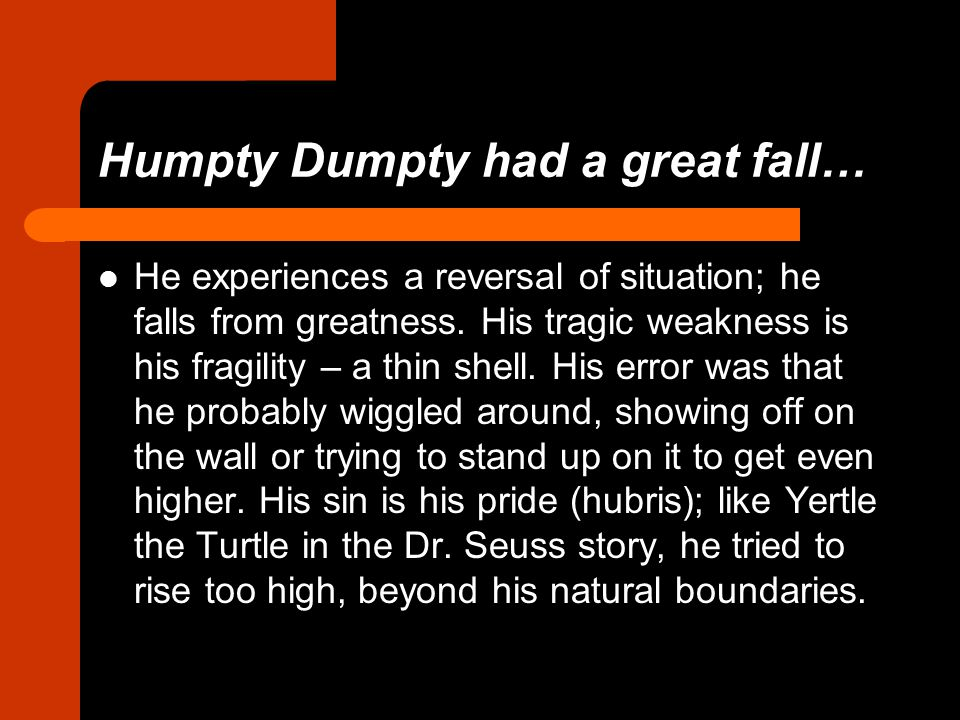 Humpty Dumpty had a great fall… He experiences a reversal of situation; he falls from greatness.