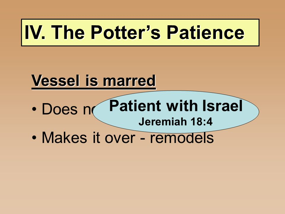 IV. The Potter's Patience Vessel is marred Does not throw away Makes it over - remodels Patient with Israel Jeremiah 18:4