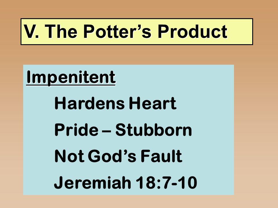 V. The Potter's Product Impenitent Hardens Heart Pride – Stubborn Not God's Fault Jeremiah 18:7-10