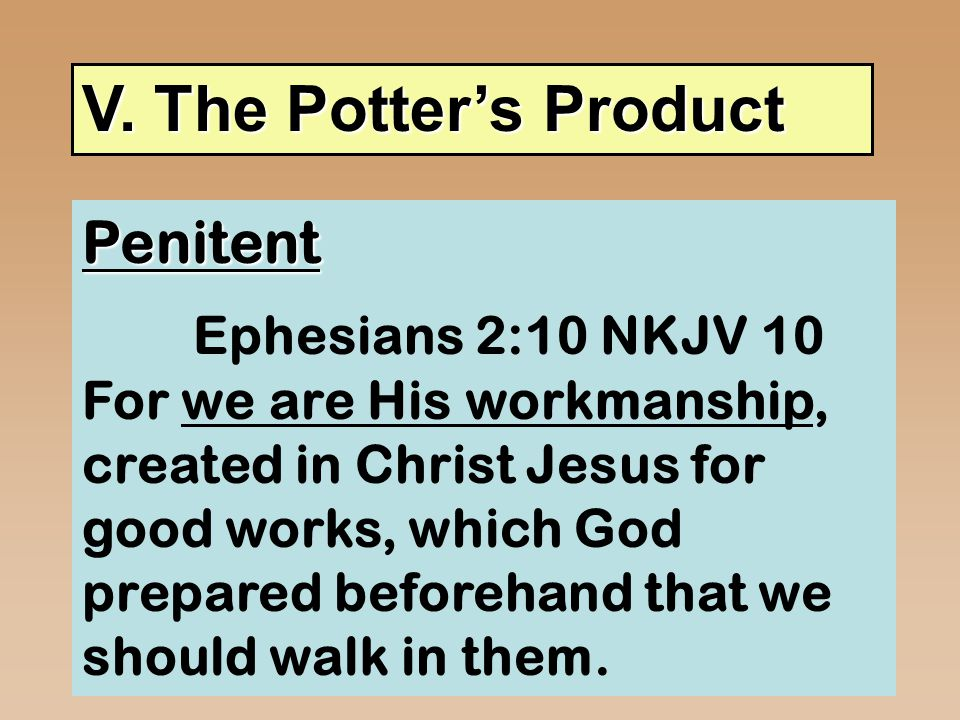 V. The Potter's Product Penitent Ephesians 2:10 NKJV 10 For we are His workmanship, created in Christ Jesus for good works, which God prepared beforeh
