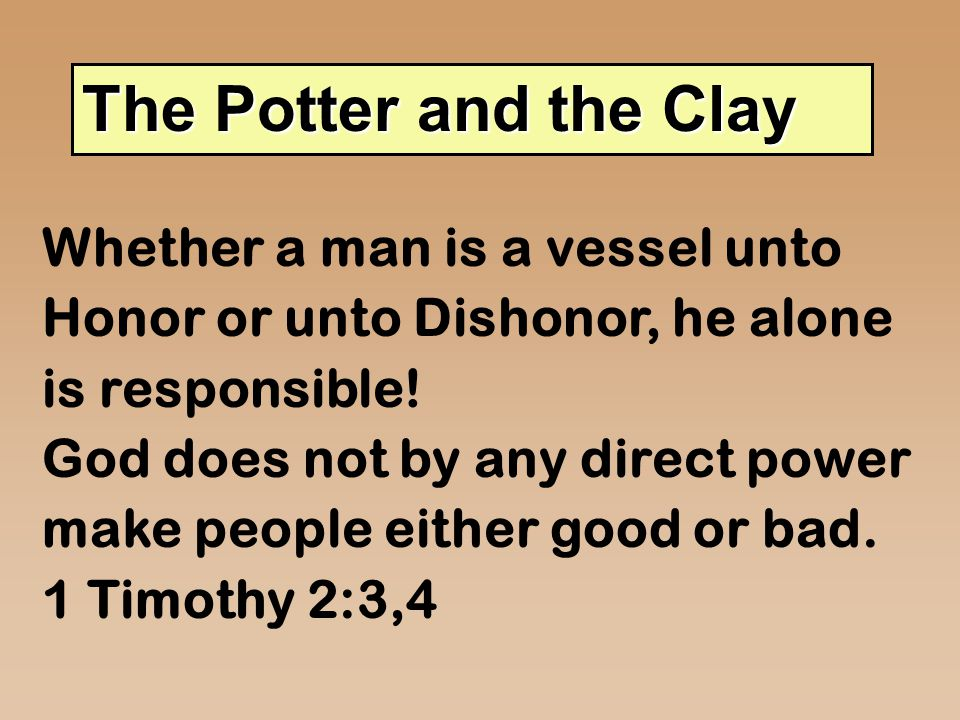 The Potter and the Clay Whether a man is a vessel unto Honor or unto Dishonor, he alone is responsible! God does not by any direct power make people e