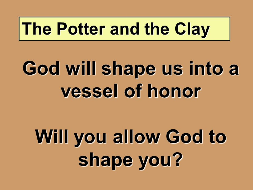 The Potter and the Clay God will shape us into a vessel of honor Will you allow God to shape you