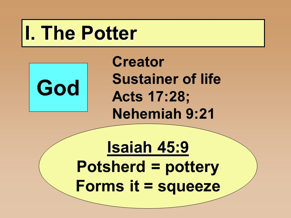 I. The Potter God Creator Sustainer of life Acts 17:28; Nehemiah 9:21 Isaiah 45:9 Potsherd = pottery Forms it = squeeze