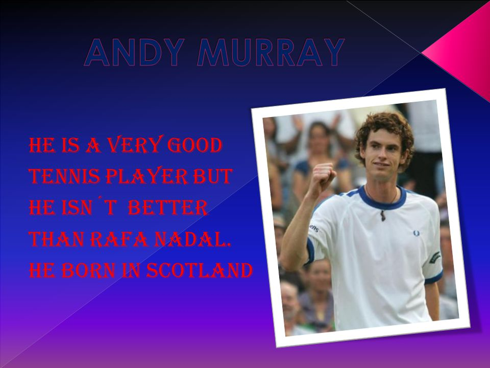HE IS A VERY GOOD TENNIS PLAYER BUT HE ISN´T BETTER THAN RAFA NADAL. HE BORN IN scotland