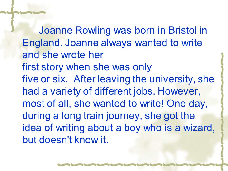 Joanne Rowling was born in Bristol in England. Joanne always wanted to write and she wrote her first story when she was only five or six. After leavin