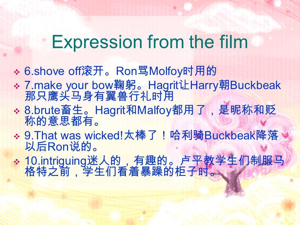 Expression from the film  6.shove off 滚开。 Ron 骂 Molfoy 时用的  7.make your bow 鞠躬。 Hagrit 让 Harry 朝 Buckbeak 那只鹰头马身有翼兽行礼时用  8.brute 畜生。 Hagrit 和 Malfo