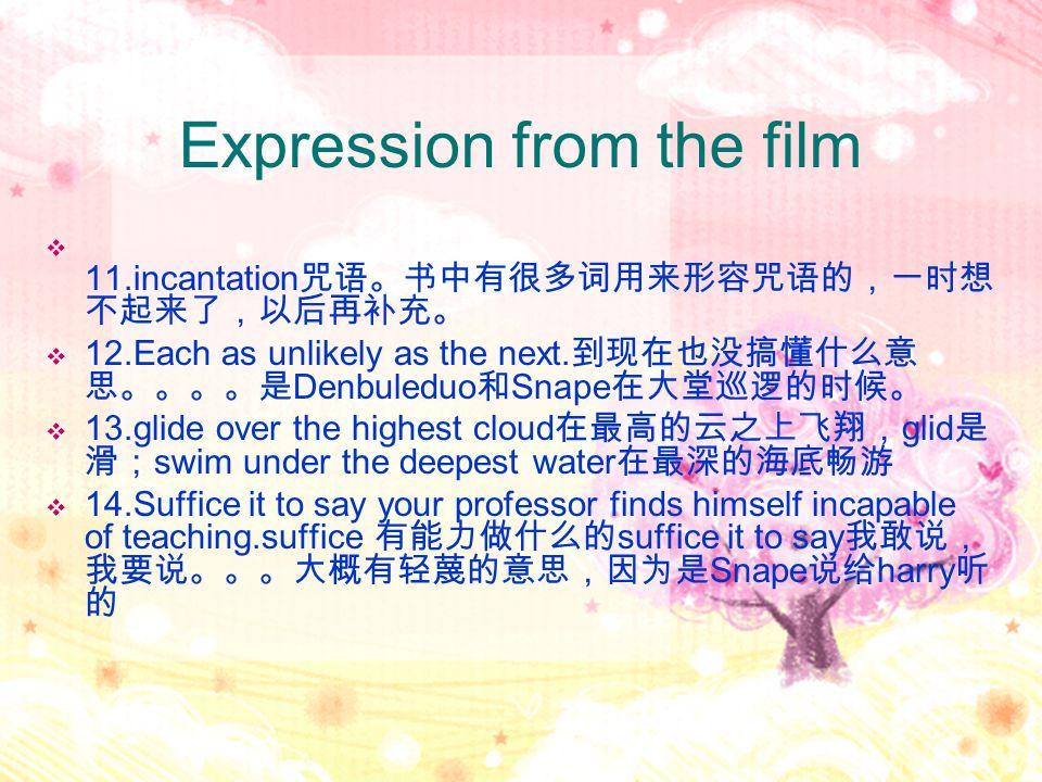Expression from the film  11.incantation 咒语。书中有很多词用来形容咒语的,一时想 不起来了,以后再补充。  12.Each as unlikely as the next. 到现在也没搞懂什么意 思。。。。是 Denbuleduo 和 Snape 在大堂