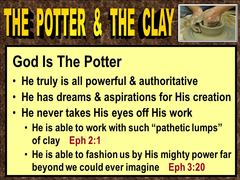 God Is The Potter He truly is all powerful & authoritative He has dreams & aspirations for His creation He never takes His eyes off His work He is able to work with such pathetic lumps of clay Eph 2:1 He is able to fashion us by His mighty power far beyond we could ever imagine Eph 3:20