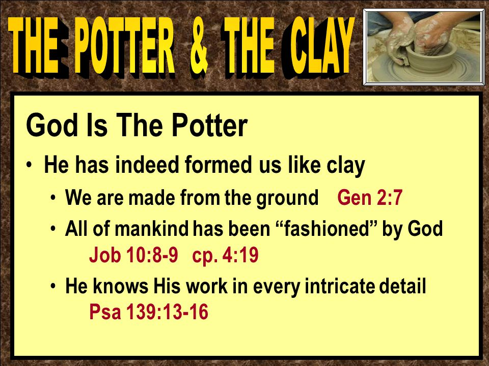 God Is The Potter He has indeed formed us like clay We are made from the ground Gen 2:7 All of mankind has been fashioned by God Job 10:8-9 cp.