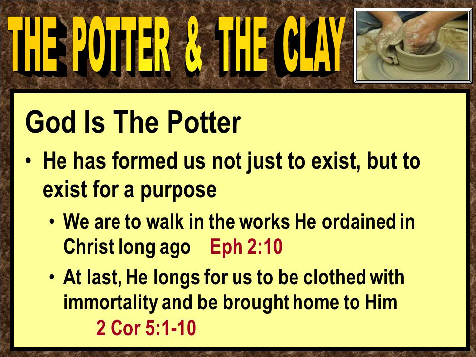 God Is The Potter He has formed us not just to exist, but to exist for a purpose We are to walk in the works He ordained in Christ long ago Eph 2:10 At last, He longs for us to be clothed with immortality and be brought home to Him 2 Cor 5:1-10