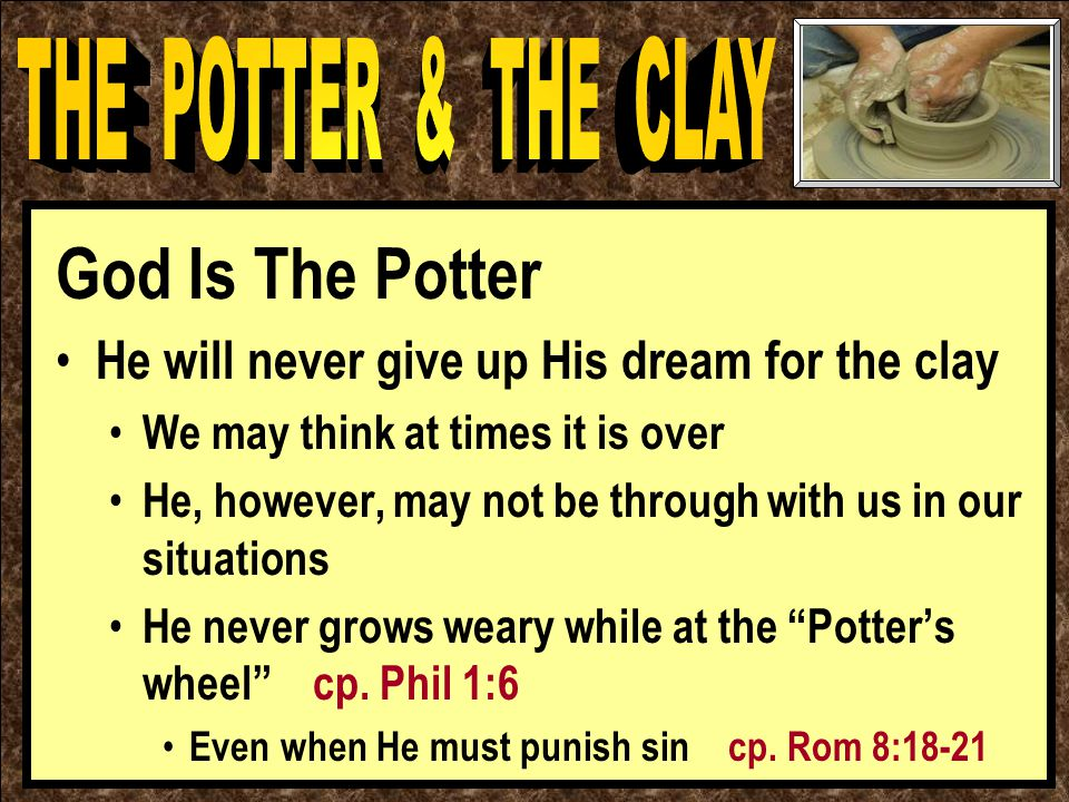 God Is The Potter He will never give up His dream for the clay We may think at times it is over He, however, may not be through with us in our situations He never grows weary while at the Potter's wheel cp.