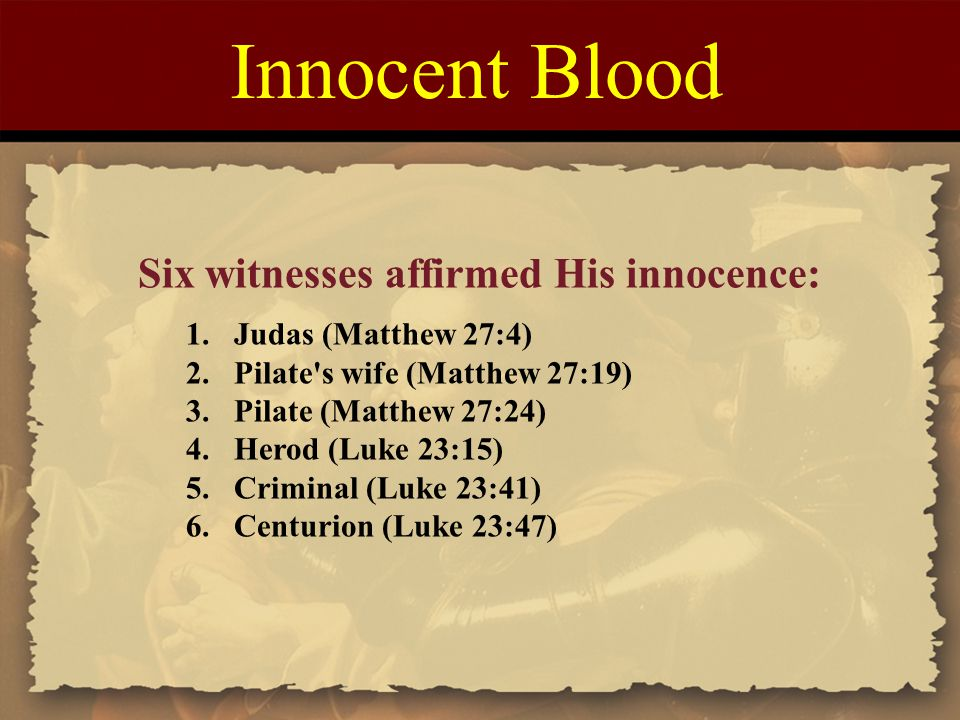 Innocent Blood Six witnesses affirmed His innocence: 1.Judas (Matthew 27:4) 2.Pilate's wife (Matthew 27:19) 3.Pilate (Matthew 27:24) 4.Herod (Luke 23: