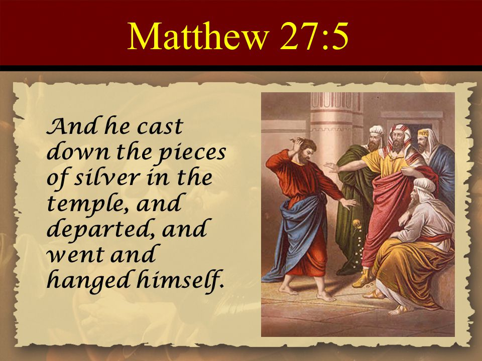 Matthew 27:5 And he cast down the pieces of silver in the temple, and departed, and went and hanged himself.