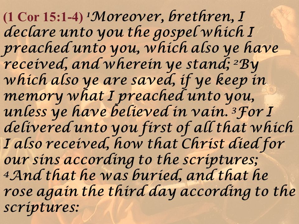(1 Cor 15:1-4) 1 Moreover, brethren, I declare unto you the gospel which I preached unto you, which also ye have received, and wherein ye stand; 2 By