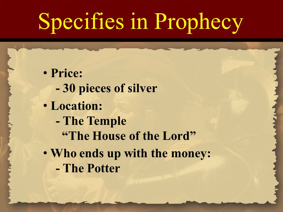 "Specifies in Prophecy Price: - 30 pieces of silver Location: - The Temple ""The House of the Lord"" Who ends up with the money: - The Potter"