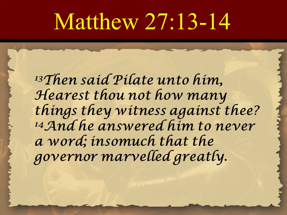 Matthew 27:13-14 13 Then said Pilate unto him, Hearest thou not how many things they witness against thee? 14 And he answered him to never a word; ins
