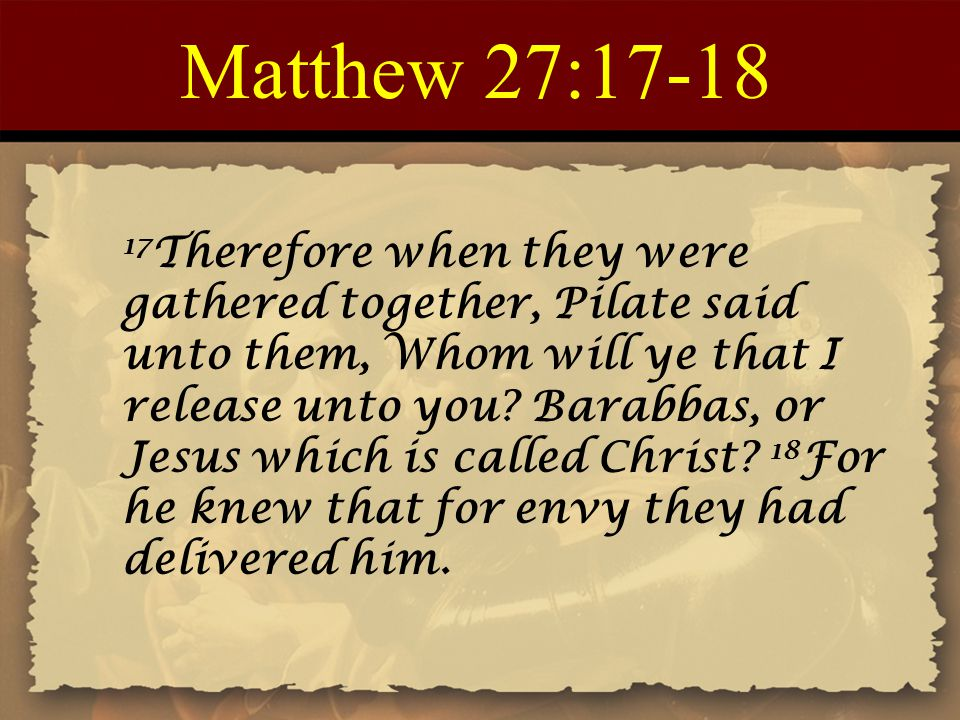 Matthew 27:17-18 17 Therefore when they were gathered together, Pilate said unto them, Whom will ye that I release unto you? Barabbas, or Jesus which