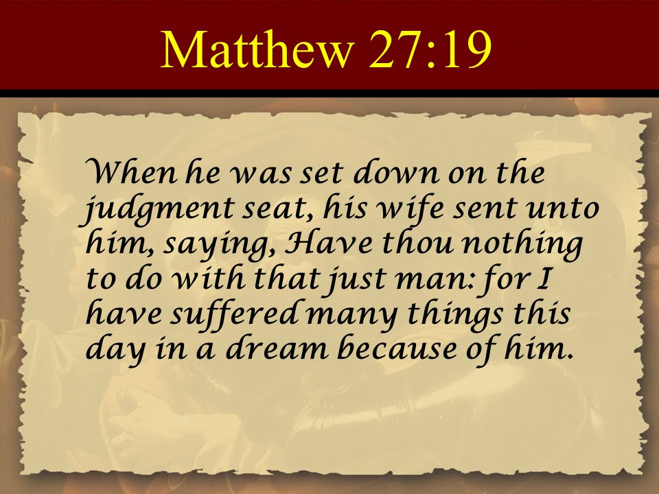 Matthew 27:19 When he was set down on the judgment seat, his wife sent unto him, saying, Have thou nothing to do with that just man: for I have suffer