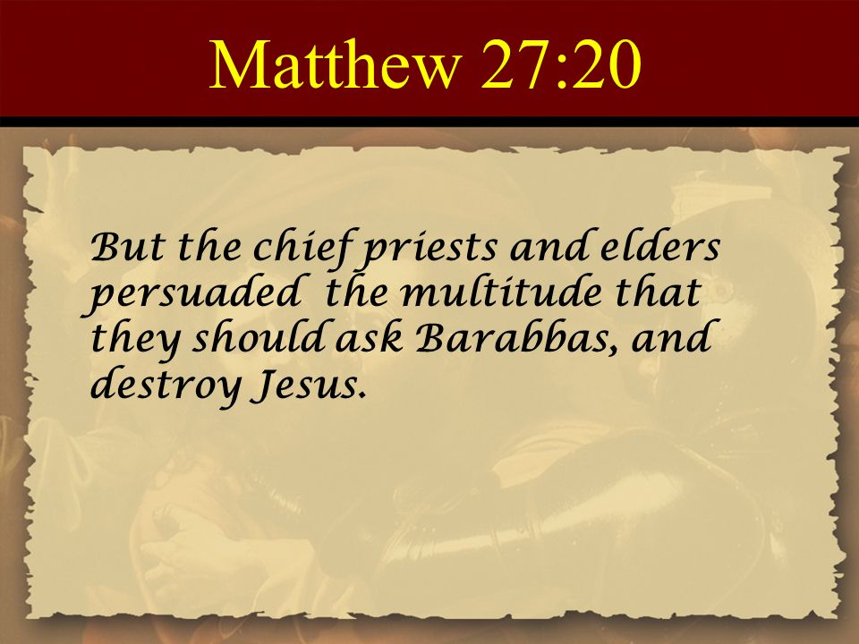 Matthew 27:20 But the chief priests and elders persuaded the multitude that they should ask Barabbas, and destroy Jesus.
