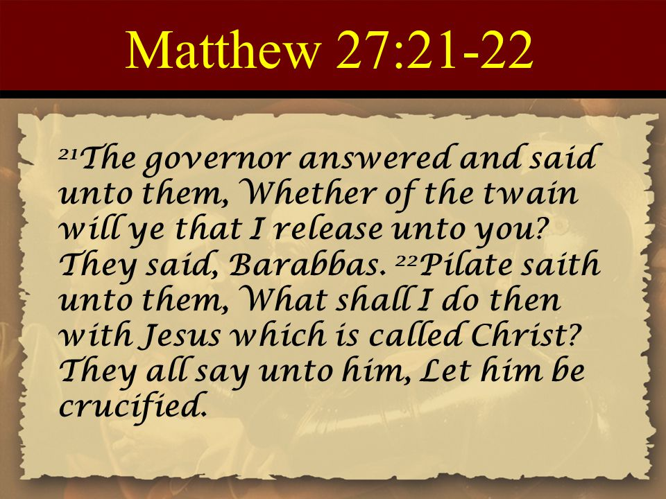 Matthew 27:21-22 21 The governor answered and said unto them, Whether of the twain will ye that I release unto you? They said, Barabbas. 22 Pilate sai