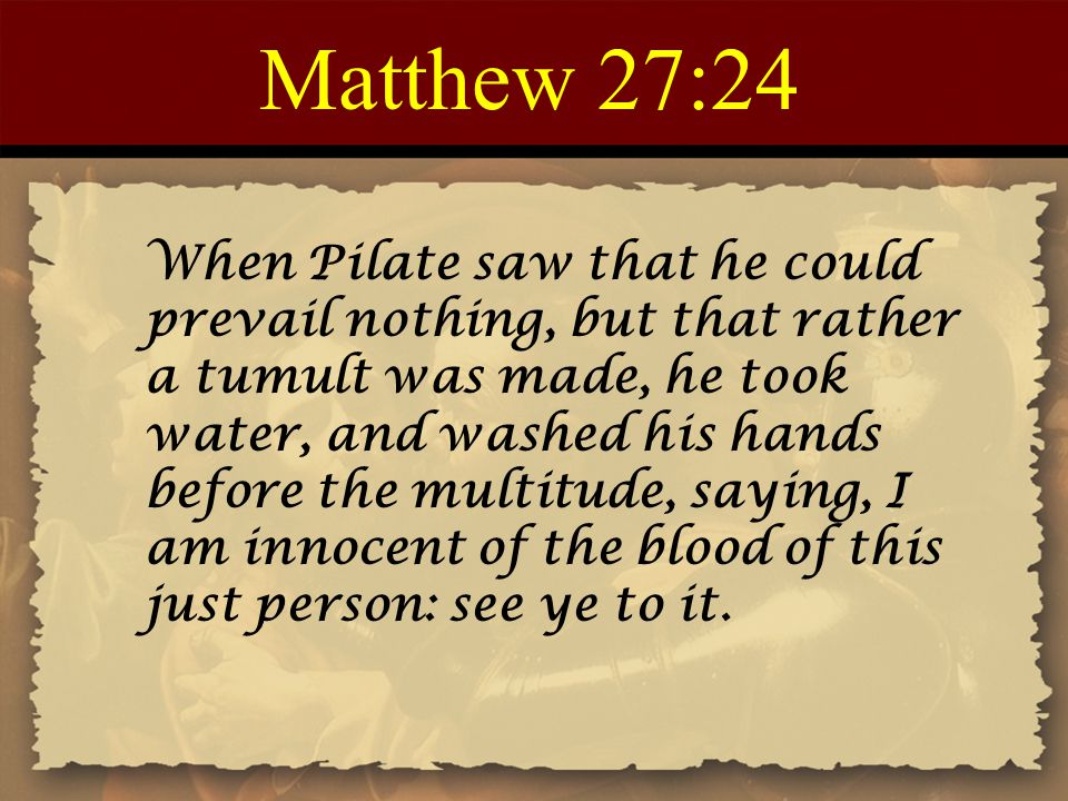 Matthew 27:24 When Pilate saw that he could prevail nothing, but that rather a tumult was made, he took water, and washed his hands before the multitu