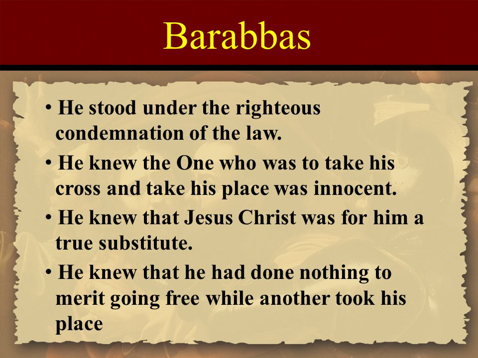 Barabbas He stood under the righteous condemnation of the law. He knew the One who was to take his cross and take his place was innocent. He knew that